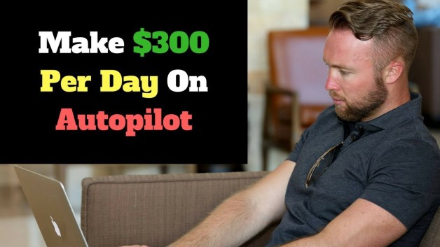 How To Make $300 Per Day On Autopilot