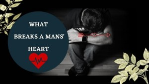 Read more about the article WHAT BREAKS A MAN'S HEART