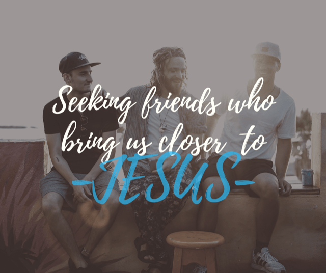 Seeking friends who bring us closer to Jesus