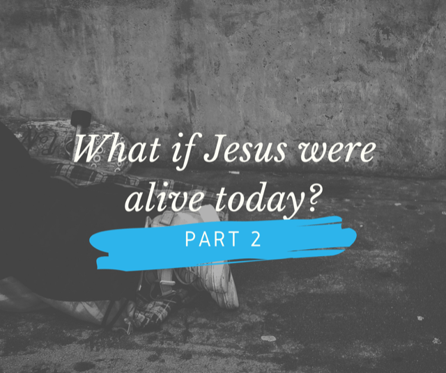 What if Jesus were alive today? Part 2