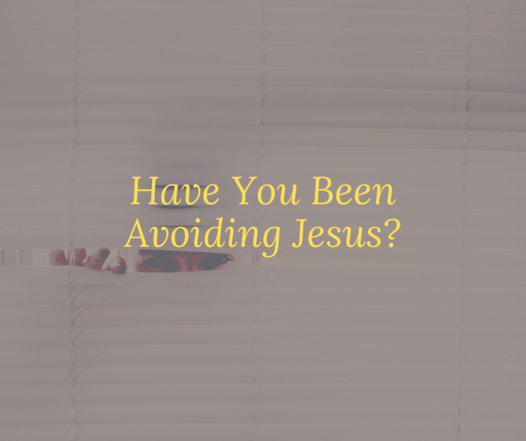 Have You Been Avoiding Jesus?