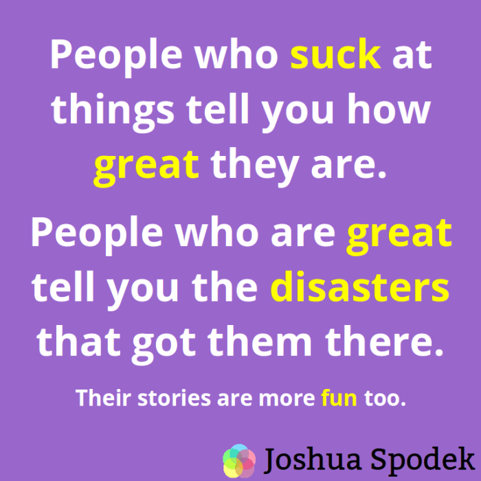 People who suck at things tell you how great they are.  People who are great tell you the disasters that got them there.  Their stories are more fun too.