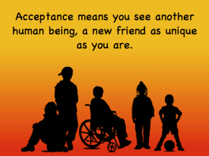 Acceptance means you see another human being, a new friend as unique as you are.
