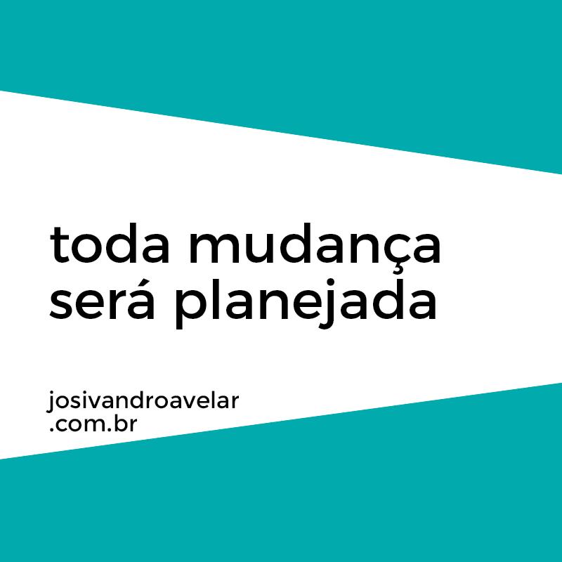 TODA MUDANÇA SERÁ PLANEJADA