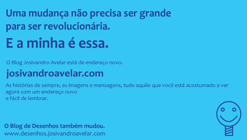 """Peça de divulgação do domínio josivandroavelar.com, de cor azul com letras azuis, onde se lê: """"Uma mudança não precisa ser grande para ser revolucionária. E a minha é essa."""" Segue: """"O Blog Josivandro Avelar está de endereço novo"""" mostrando o domínio, e continua com """"As histórias de sempre, as imagens e mensagens, tudo aquilo que você está acostumado a ver agora com um endereço novo e fácil de lembrar"""". É exibido no lado esquerdo do rodapé a frase """"O Blog de Desenhos também mudou"""", com o domínio da época. Peça exibe do lado direito do rodapé a marca do blog na época. Fim da descrição."""