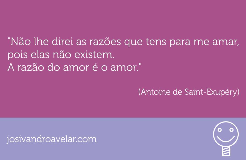 Não lhe direi as razões que tens para me amar, pois elas não existem. A razão do amor é o amor. Frase de Antoine de Saint-Exupéry.