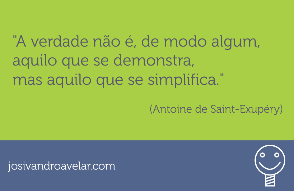 A verdade não é, de modo algum, aquilo que se demonstra, mas aquilo que se simplifica. Frase de Antoine de Saint-Exupéry.