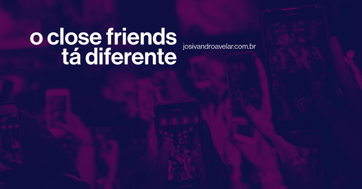 O Close Friends tá diferente…