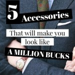 5 accessories that will make you look like a million bucks