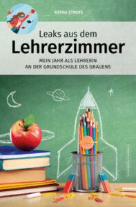 Katha Strofe - Leaks aus dem Lehrerzimmer - Mein Jahr als Lehrerin an der Grundschule des Grauens - Kopp Verlag 12,99 Euro