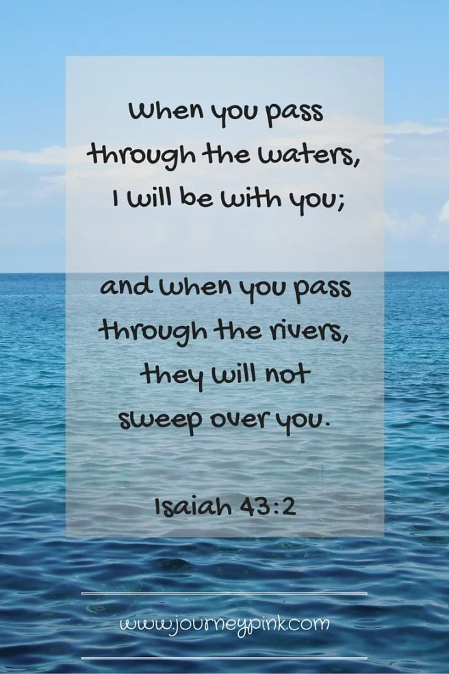 When you pass through the waters, I will be with you; and when you pass through the rivers, they will not sweep over you. Isaiah 43:2