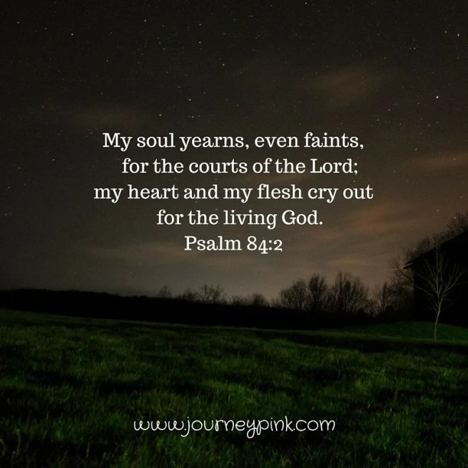 My soul yearns, even faints, for the courts of the Lord;my heart and my flesh cry out for the living God.