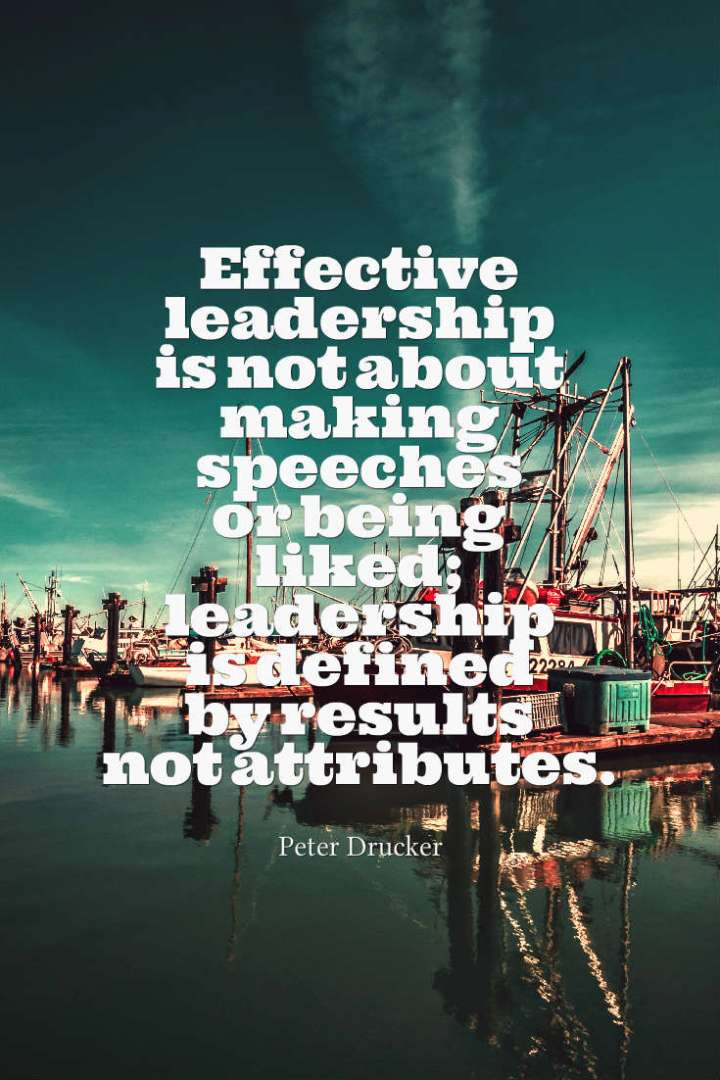 Effective leadership is not about making speeches or being liked; leadership is defined by results not attributes. Peter Drucker