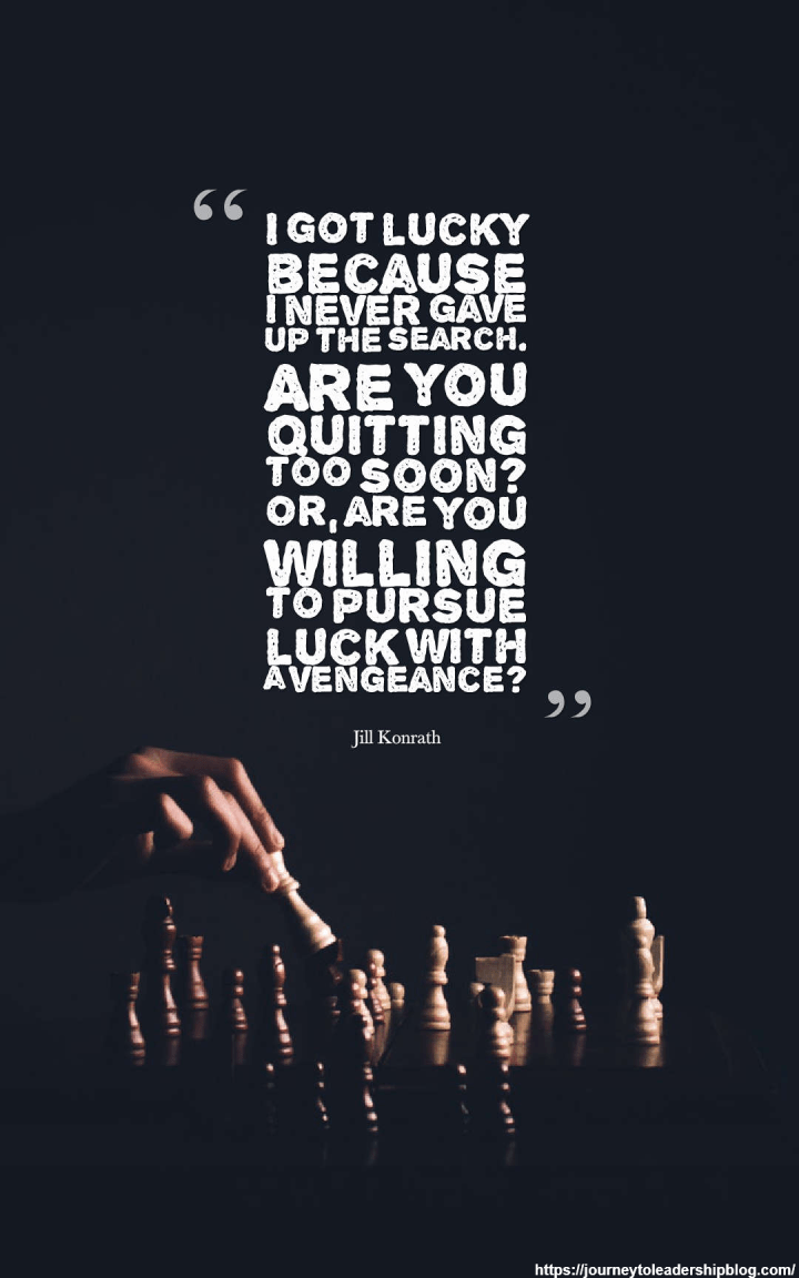 I got lucky because I never gave up the search. Are you quitting too soon? Or, are you willing to pursue luck with a vengeance? Jill Konrath