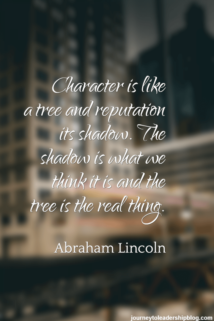 Character is like a tree and reputation its shadow. The shadow is what we think it is and the tree is the real thing. Abraham Lincoln