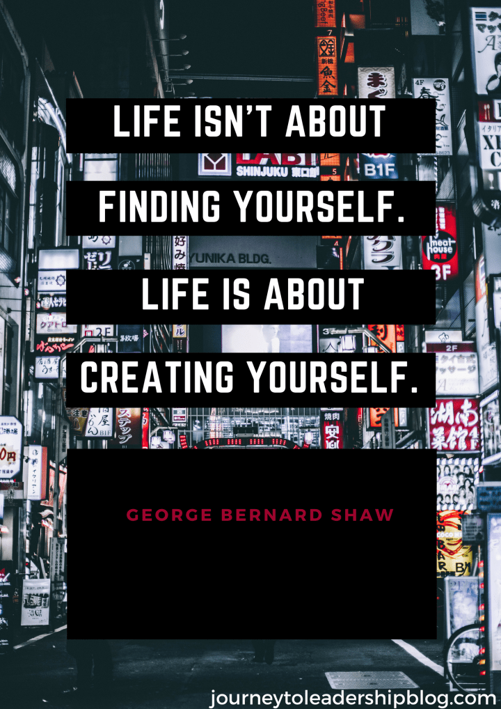 """Life isn't about finding yourself. Life is about creating yourself."""" – George Bernard Shaw (1).png"""