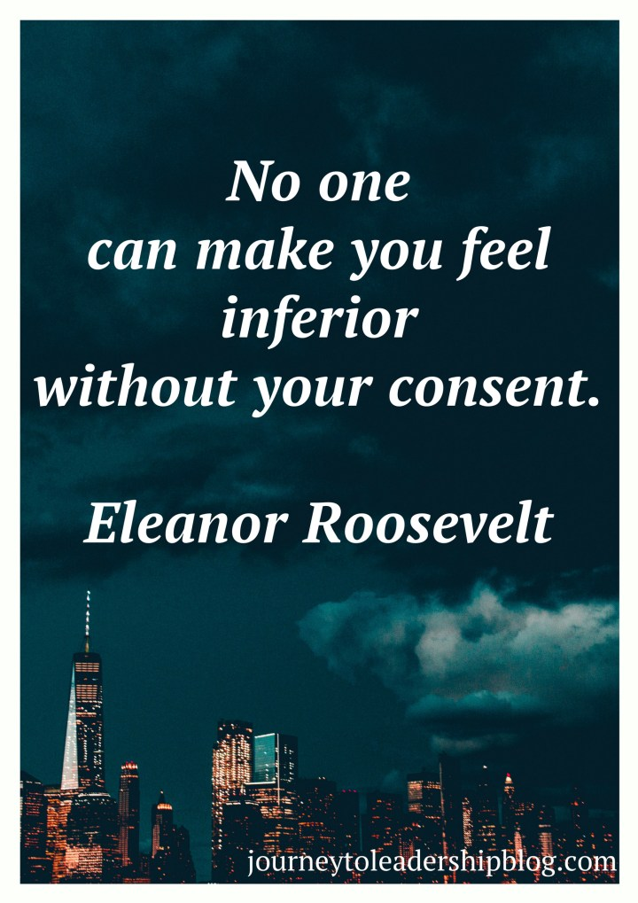 "No one can make you feel inferior without your consent."" – Eleanor Roosevelt"