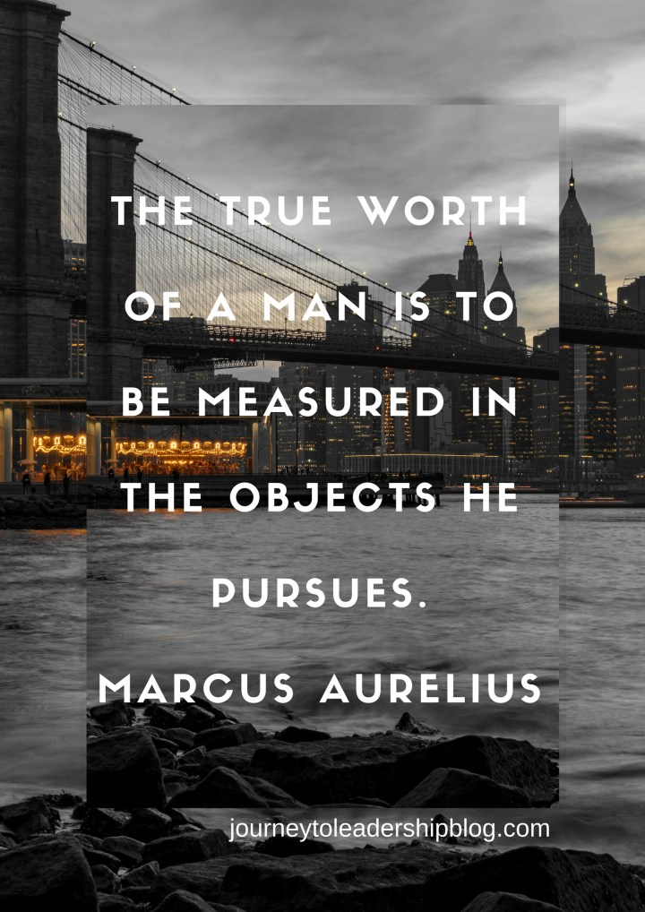 Quote Of The Week #53 The true worth of a man is to be measured in the objects he pursues. —MARCUS AURELIUS #quotes #lifequoes #quotestoliveby #purpose #success #leader #leadership #JourneyToLeadership