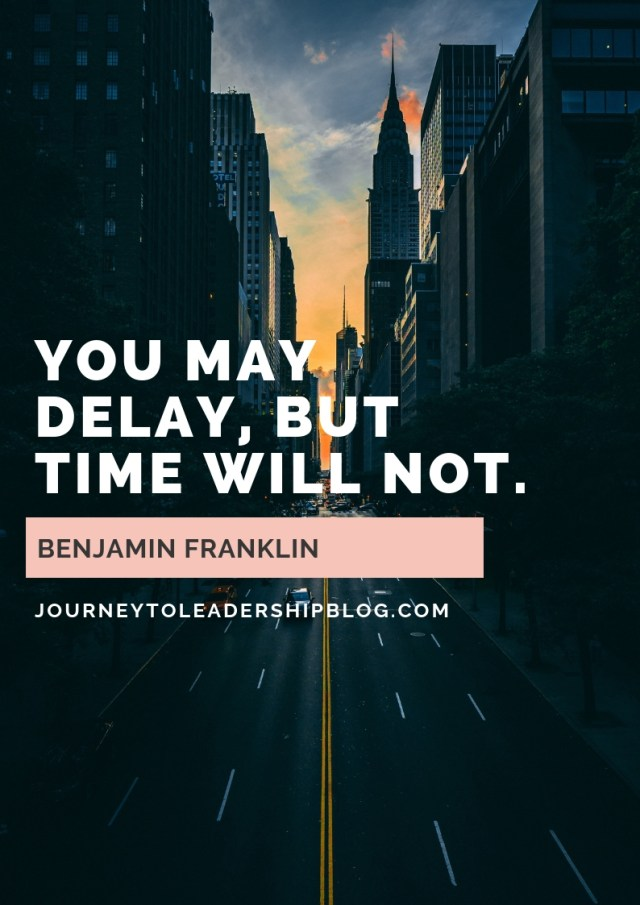 You may delay, but time will not.— Benjamin Franklin