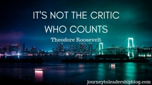 It's not the critic who counts. - Theodore Roosevelt