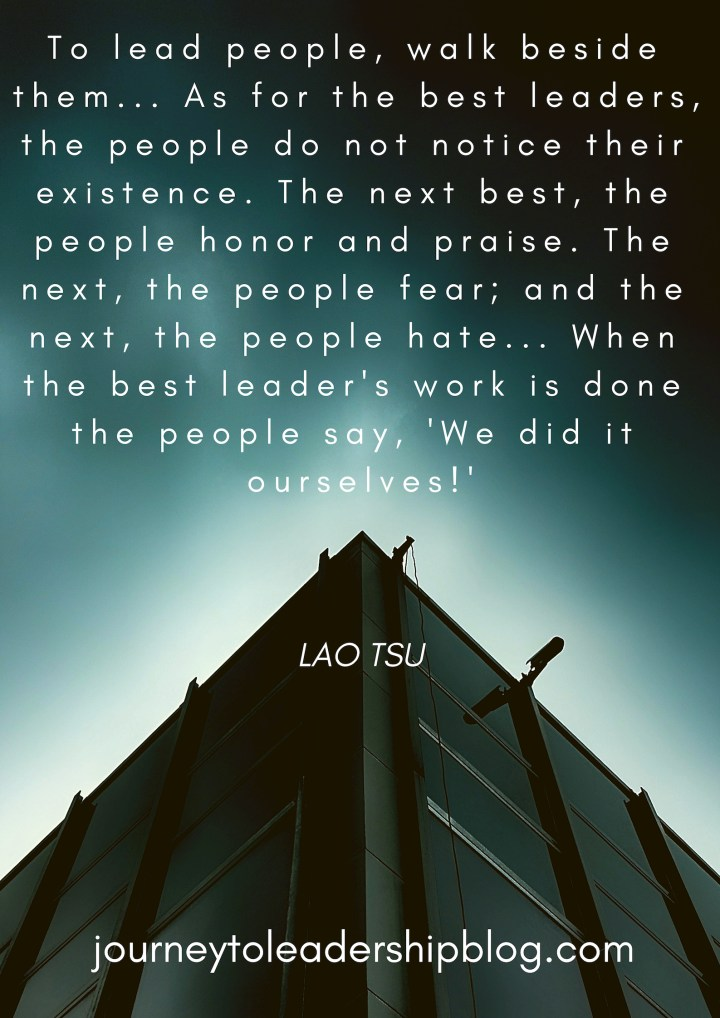 To lead people, walk beside them... As for the best leaders, the people do not notice their existence. The next best, the people honor and praise. The next, the people fear; and the next, the people hate... When the best leader's work is done the people say, 'We did it ourselves!' _ Lao Tsu