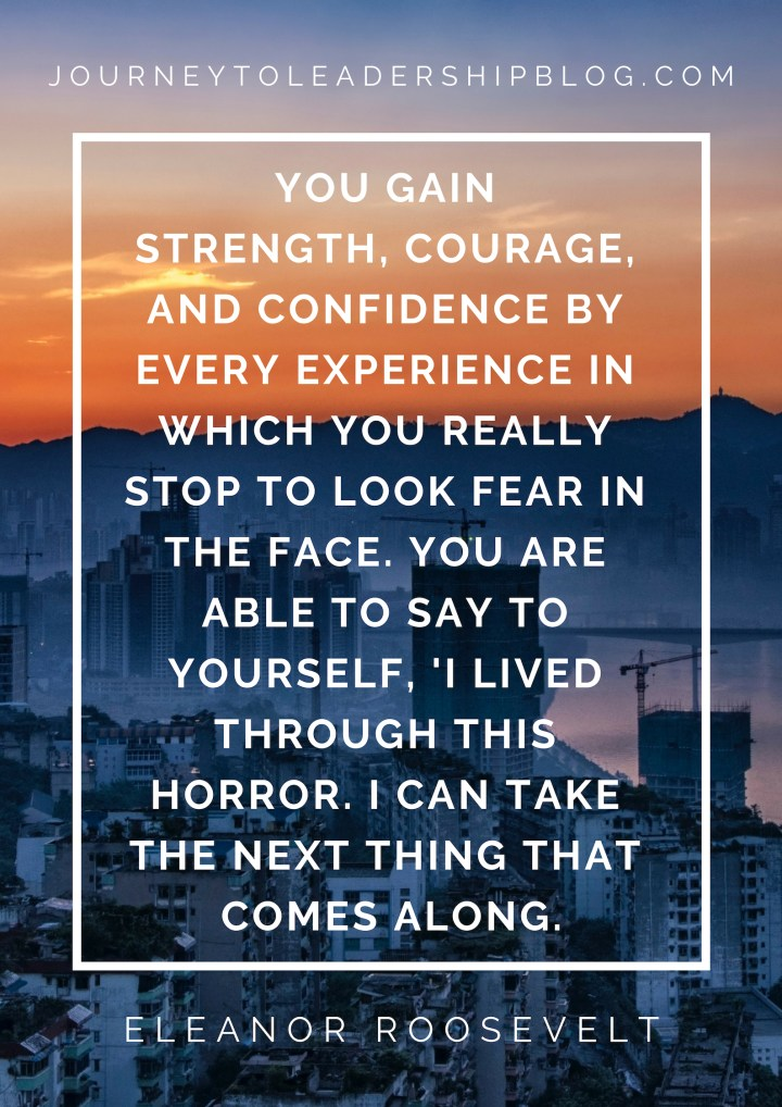 You gain strength, courage, and confidence by every experience in which you really stop to look fear in the face. You are able to say to yourself, 'I lived through this horror. I can take the next thing that comes along. Eleanor Roosevelt