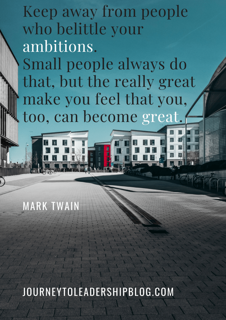 Keep away from people who belittle your ambitions. Small people always do that, but the really great make you feel that you, too, can become great. — Mark Twain