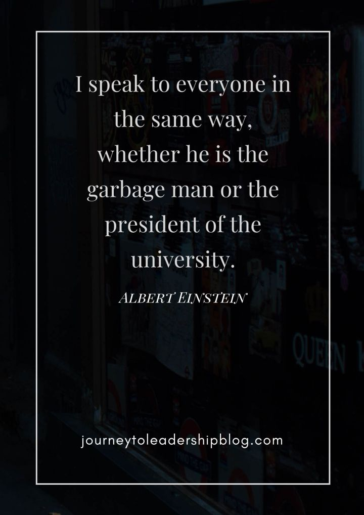 Quote Of The Week #133 I speak to everyone in the same way, whether he is the garbage man or the president of the university. - Albert Einstein #quotes #leadership #inspiration #inspirationalquotes #characterdevelopment