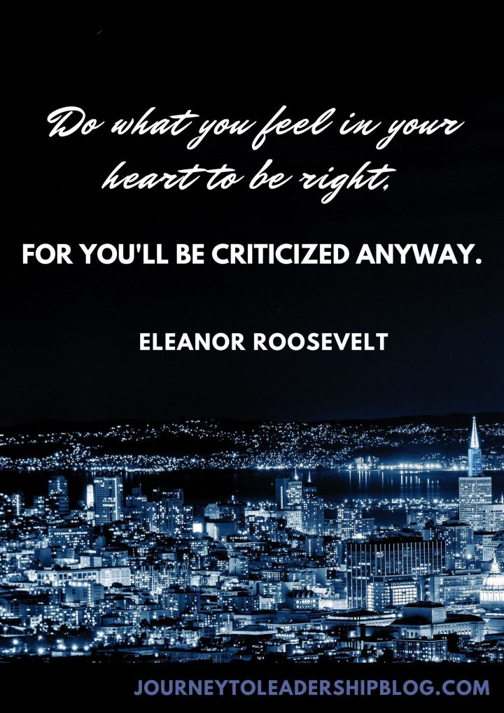 Quote Of The Week #136 Do what you feel in your heart to be right, for you'll be criticized anyway. - Eleanor Roosevelt #quotes #integrity #selfdevelopment journeytoleadershipblog.com