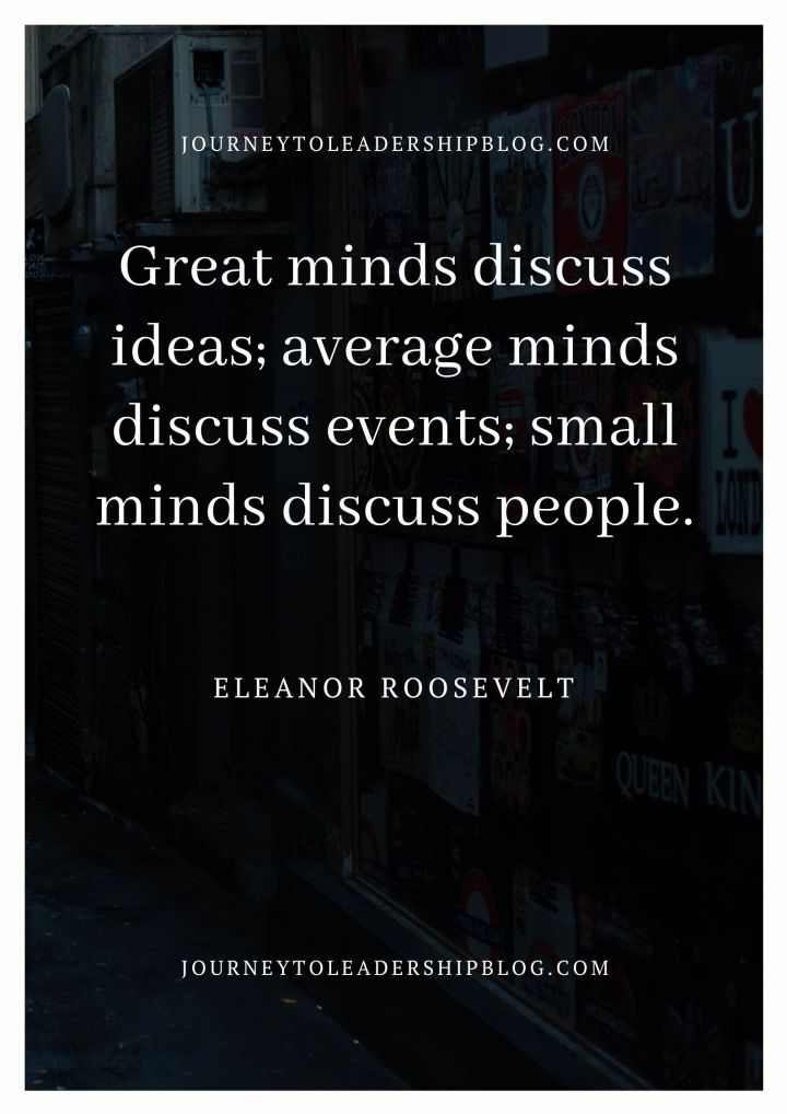 Great minds discuss ideas; average minds discuss events; small minds discuss people. – Eleanor Roosevelt #quotes #inspiration #inspirationalquotes journeytoleadershipblog.com