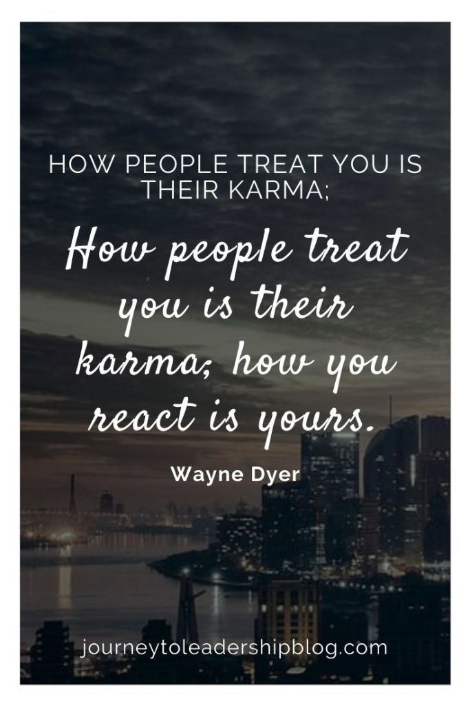 Quote Of The Week #176 How people treat you is their karma; how you react is yours. – Wayne Dyer #quote #quotes #karma #quotesaboutlife https://journeytoleadershipblog.com