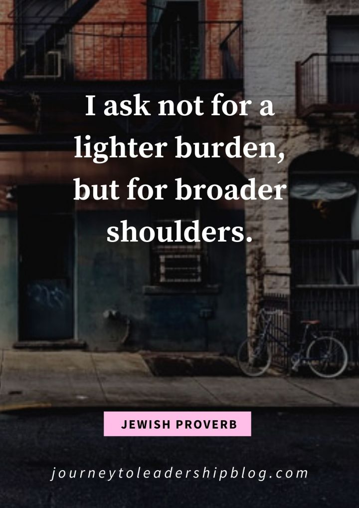 I ask not for a lighter burden, but for broader shoulders. – Jewish Proverb #quote #quotes #proverb #jewishproverb #overcomingchallenges #overcomingobstacles #journeytoleadershipquote https://journeytoleadershipblog.com