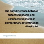The only difference between successful people and unsuccessful people is extraordinary determination. — Mary Kay Ash