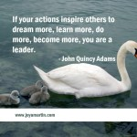 If your actions inspire others to dream more, learn more, do more, become more, you are a leader. – John Quincy Adams