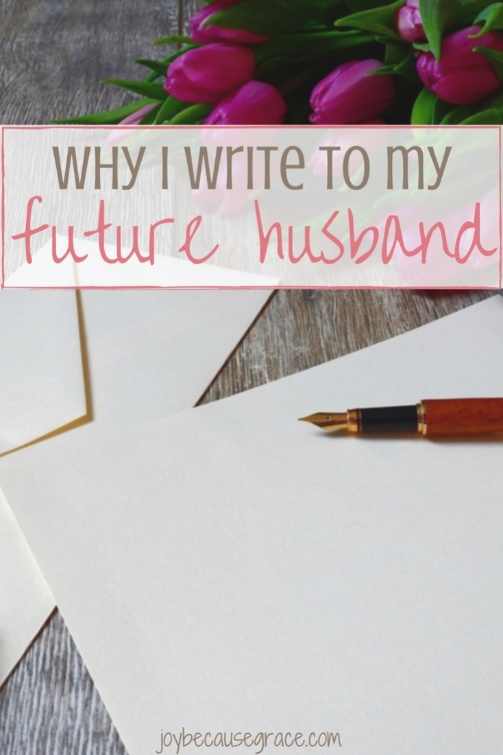 Instead of daydreaming, I write to my future husband because it helps me think seriously about what I want in a husband and who I want to be as a wife.