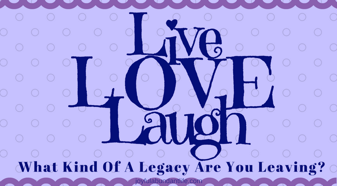 LIVE, LOVE, LAUGH -What Kind Of A Legacy Are You Leaving?