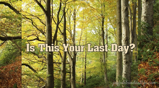 Is This Your Last Day?  We Well All Die Some Day & Only God Knows When