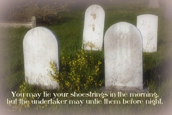 You may tie your shoestrings in the morning, but the undertaker may untie them before night.
