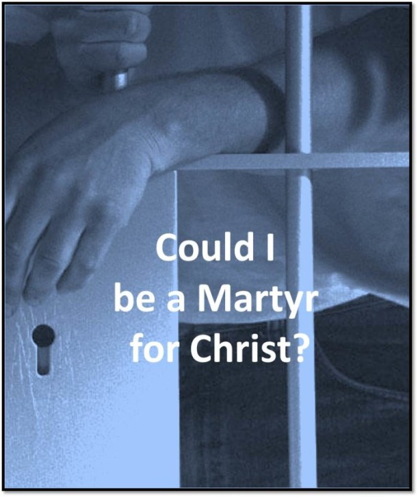 Could I? Would I? Be Willing? ... to be a martyr for Christ?