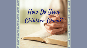 How Do Your Children Grow? – Ways to Pray for your Children and Grandchildren