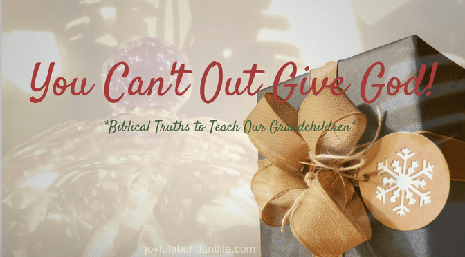 Instilling Biblical Truths Into My Grandchildren – You Cannot Out Give God!
