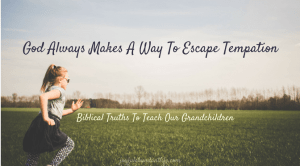 Instilling Biblical Truths Into My Grandchildren – God Always Makes A Way To Escape Tempation