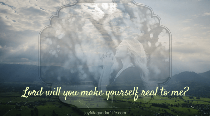 Lord, will you show yourself real to me?