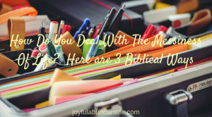 How Do You Deal With The Messiness Of Life?  Here are 3 Biblical Ways