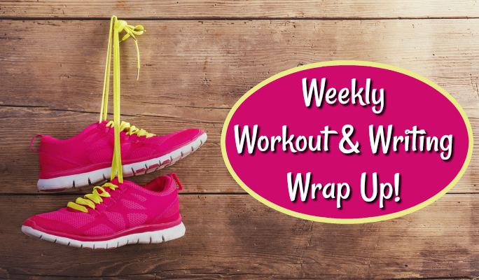 My Weekly Workout & Writing Wrap Up
