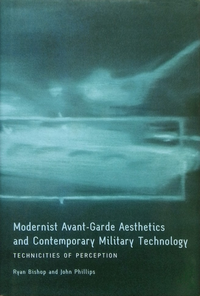 Modernist Avant-Garde Aesthetics and Contemporary Military Technology: Technicities of Perception. By Ryan Bishop and John Phillips. Edinburgh University Press, 2010