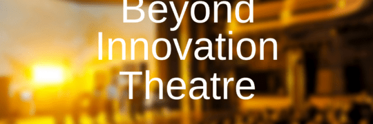 Beyond Innovation Theatre