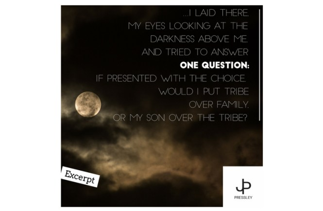 ...I laid there, my eyes looking at the darkness above me, and tried to answer one question: if presented with the choice, would I put tribe over family, or my son over the tribe?
