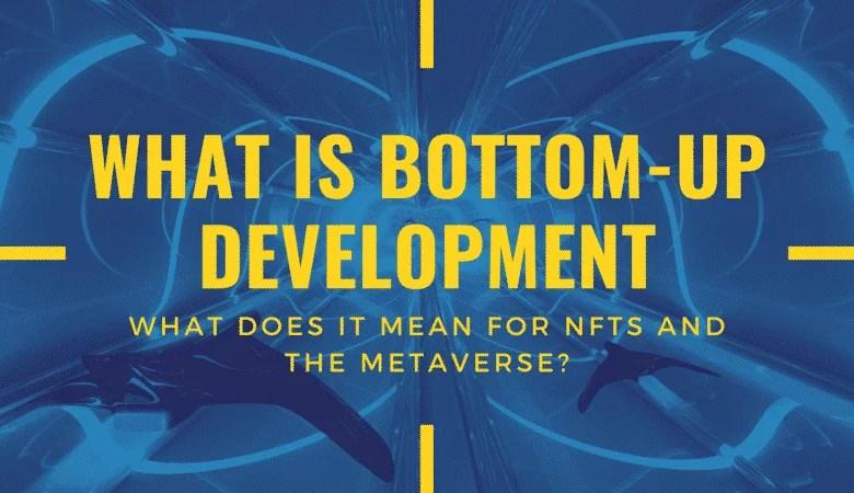 बॉटम-अप डेवलपमेंट क्या है, और एनएफटी के लिए यह क्यों मायने रखता है?