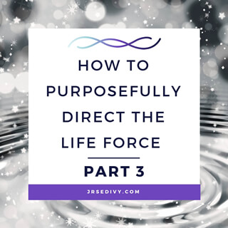 How to Purposefully Direct the Life Force Part 3